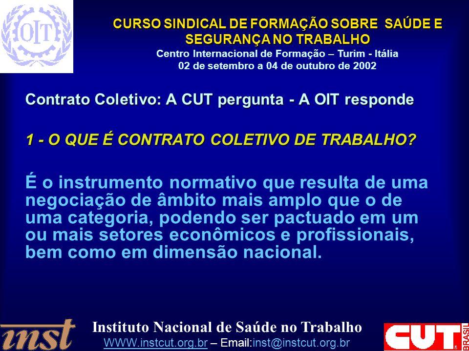 Instituto Nacional de Saúde no Trabalho WWW.instcut.org.brWWW.instcut.org.br – Email:inst@instcut.org.br CURSO SINDICAL DE FORMAÇÃO SOBRE SAÚDE E SEGURANÇA NO TRABALHO Centro Internacional de Formação – Turim - Itália 02 de setembro a 04 de outubro de 2002 Contrato Coletivo: A CUT pergunta - A OIT responde 1 - O QUE É CONTRATO COLETIVO DE TRABALHO.