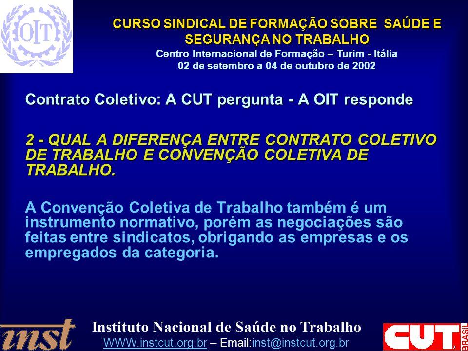 Instituto Nacional de Saúde no Trabalho WWW.instcut.org.brWWW.instcut.org.br – Email:inst@instcut.org.br CURSO SINDICAL DE FORMAÇÃO SOBRE SAÚDE E SEGURANÇA NO TRABALHO Centro Internacional de Formação – Turim - Itália 02 de setembro a 04 de outubro de 2002 Contrato Coletivo: A CUT pergunta - A OIT responde 2 - QUAL A DIFERENÇA ENTRE CONTRATO COLETIVO DE TRABALHO E CONVENÇÃO COLETIVA DE TRABALHO.