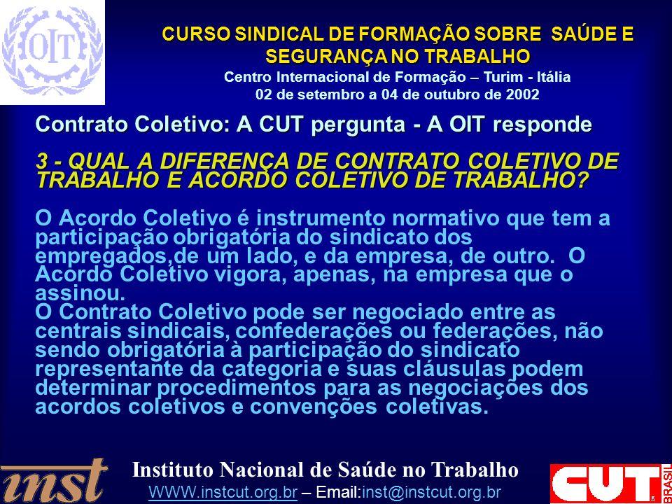 Instituto Nacional de Saúde no Trabalho WWW.instcut.org.brWWW.instcut.org.br – Email:inst@instcut.org.br CURSO SINDICAL DE FORMAÇÃO SOBRE SAÚDE E SEGURANÇA NO TRABALHO Centro Internacional de Formação – Turim - Itália 02 de setembro a 04 de outubro de 2002 Contrato Coletivo: A CUT pergunta - A OIT responde 3 - QUAL A DIFERENÇA DE CONTRATO COLETIVO DE TRABALHO E ACORDO COLETIVO DE TRABALHO.