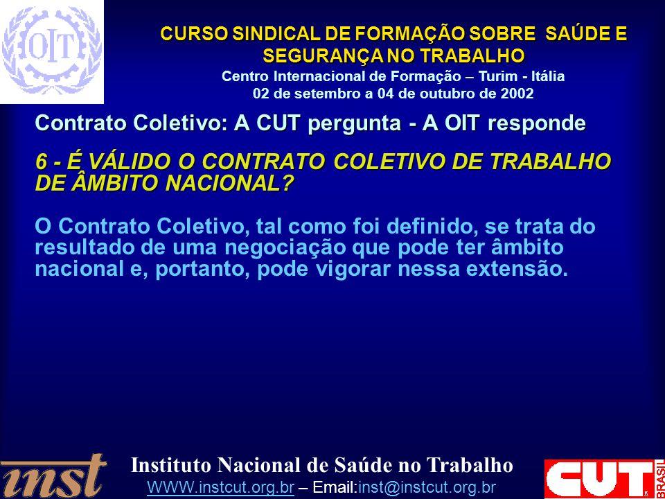 Instituto Nacional de Saúde no Trabalho WWW.instcut.org.brWWW.instcut.org.br – Email:inst@instcut.org.br CURSO SINDICAL DE FORMAÇÃO SOBRE SAÚDE E SEGURANÇA NO TRABALHO Centro Internacional de Formação – Turim - Itália 02 de setembro a 04 de outubro de 2002 Contrato Coletivo: A CUT pergunta - A OIT responde 6 - É VÁLIDO O CONTRATO COLETIVO DE TRABALHO DE ÂMBITO NACIONAL.