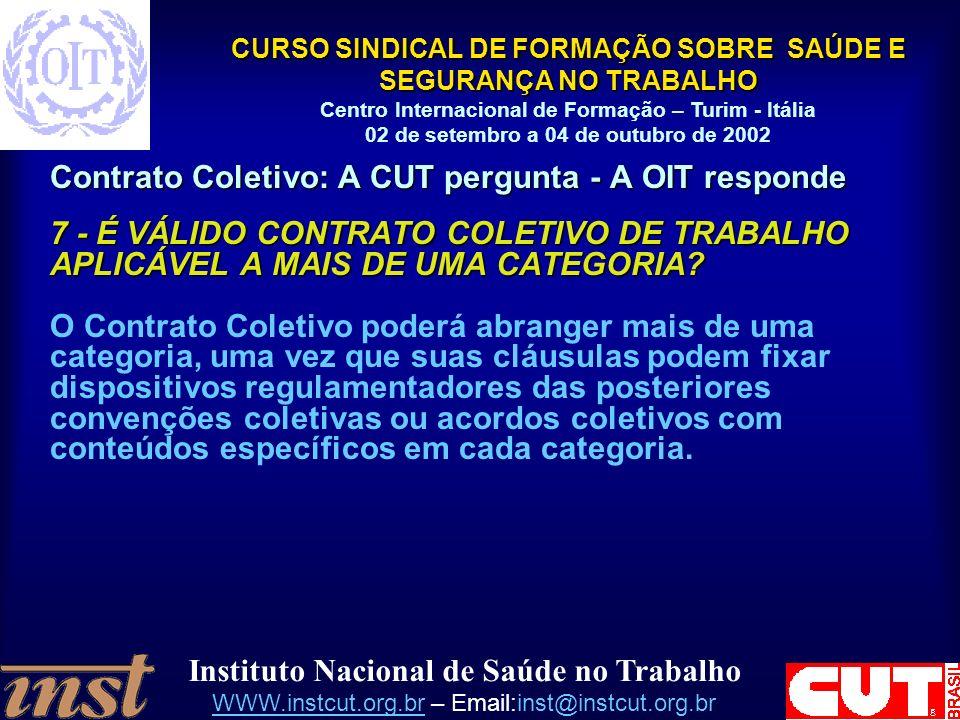 Instituto Nacional de Saúde no Trabalho WWW.instcut.org.brWWW.instcut.org.br – Email:inst@instcut.org.br CURSO SINDICAL DE FORMAÇÃO SOBRE SAÚDE E SEGURANÇA NO TRABALHO Centro Internacional de Formação – Turim - Itália 02 de setembro a 04 de outubro de 2002 Contrato Coletivo: A CUT pergunta - A OIT responde 7 - É VÁLIDO CONTRATO COLETIVO DE TRABALHO APLICÁVEL A MAIS DE UMA CATEGORIA.