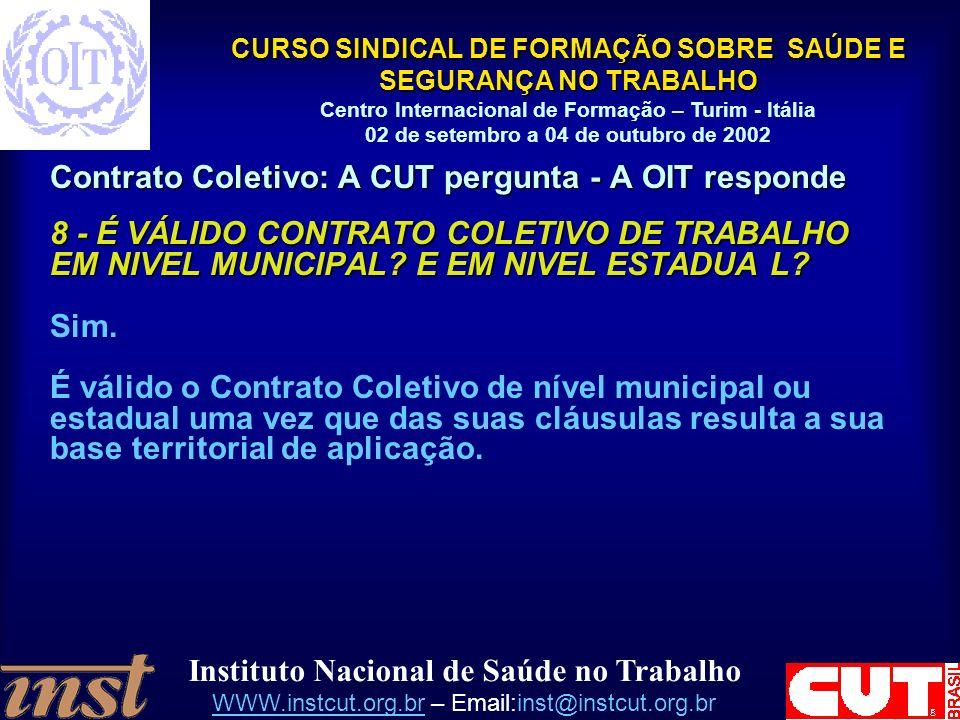 Instituto Nacional de Saúde no Trabalho WWW.instcut.org.brWWW.instcut.org.br – Email:inst@instcut.org.br CURSO SINDICAL DE FORMAÇÃO SOBRE SAÚDE E SEGURANÇA NO TRABALHO Centro Internacional de Formação – Turim - Itália 02 de setembro a 04 de outubro de 2002 Contrato Coletivo: A CUT pergunta - A OIT responde 8 - É VÁLIDO CONTRATO COLETIVO DE TRABALHO EM NIVEL MUNICIPAL.