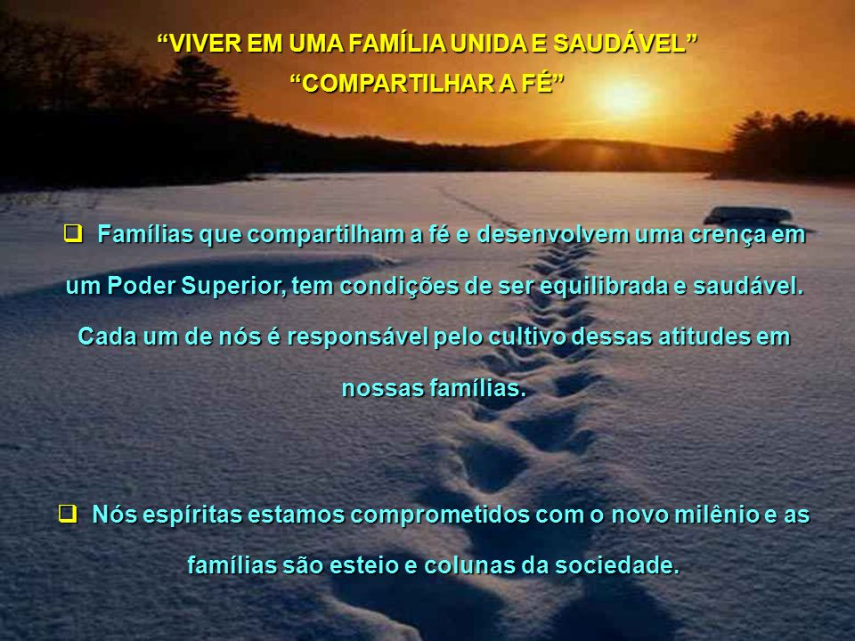 Famílias que compartilham a fé e desenvolvem uma crença em um Poder Superior, tem condições de ser equilibrada e saudável. Cada um de nós é responsáve
