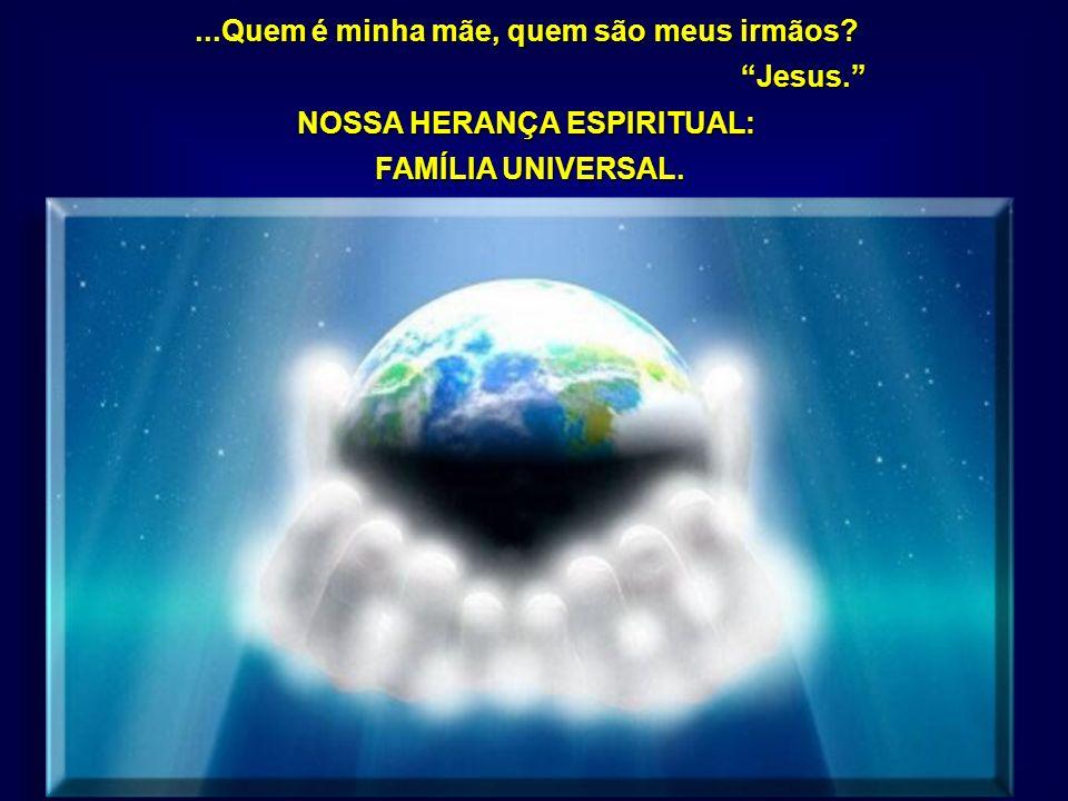 ...Quem é minha mãe, quem são meus irmãos? Jesus. Jesus. NOSSA HERANÇA ESPIRITUAL: FAMÍLIA UNIVERSAL. FAMÍLIA UNIVERSAL.
