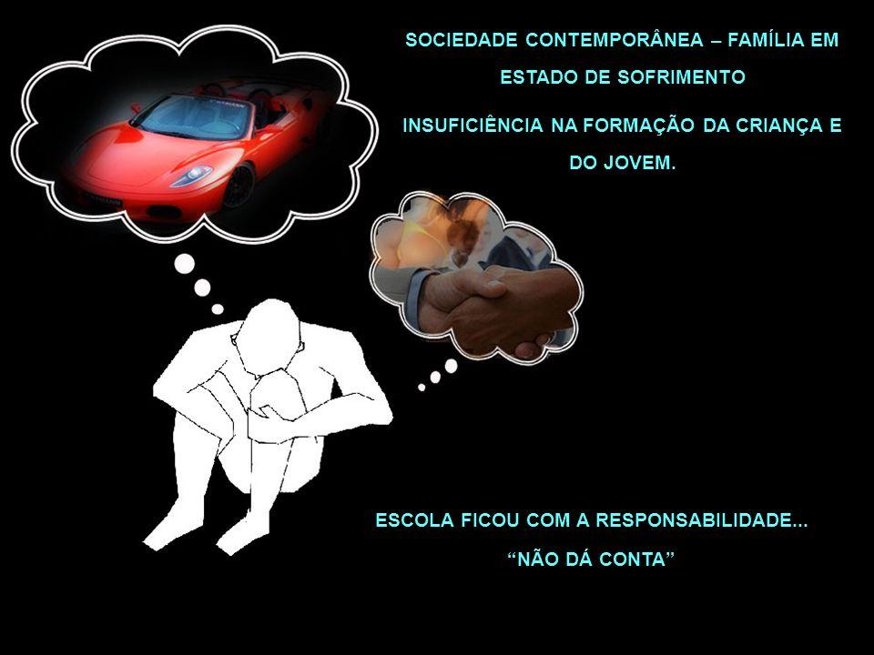 SOCIEDADE CONTEMPORÂNEA – FAMÍLIA EM ESTADO DE SOFRIMENTO INSUFICIÊNCIA NA FORMAÇÃO DA CRIANÇA E DO JOVEM. ESCOLA FICOU COM A RESPONSABILIDADE... NÃO