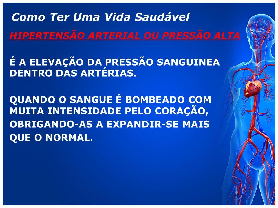 Como Ter Uma Vida Saudável HIPERTENSÃO ARTERIAL OU PRESSÃO ALTA É A ELEVAÇÃO DA PRESSÃO SANGUINEA DENTRO DAS ARTÉRIAS.