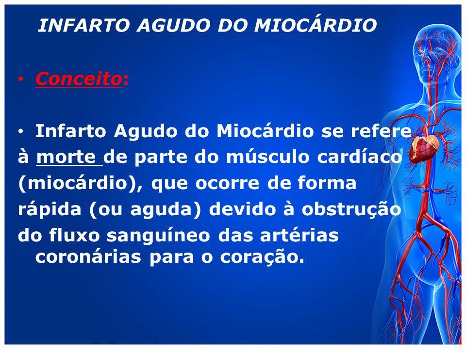 INFARTO AGUDO DO MIOCÁRDIO Conceito: Infarto Agudo do Miocárdio se refere à morte de parte do músculo cardíaco (miocárdio), que ocorre de forma rápida (ou aguda) devido à obstrução do fluxo sanguíneo das artérias coronárias para o coração.