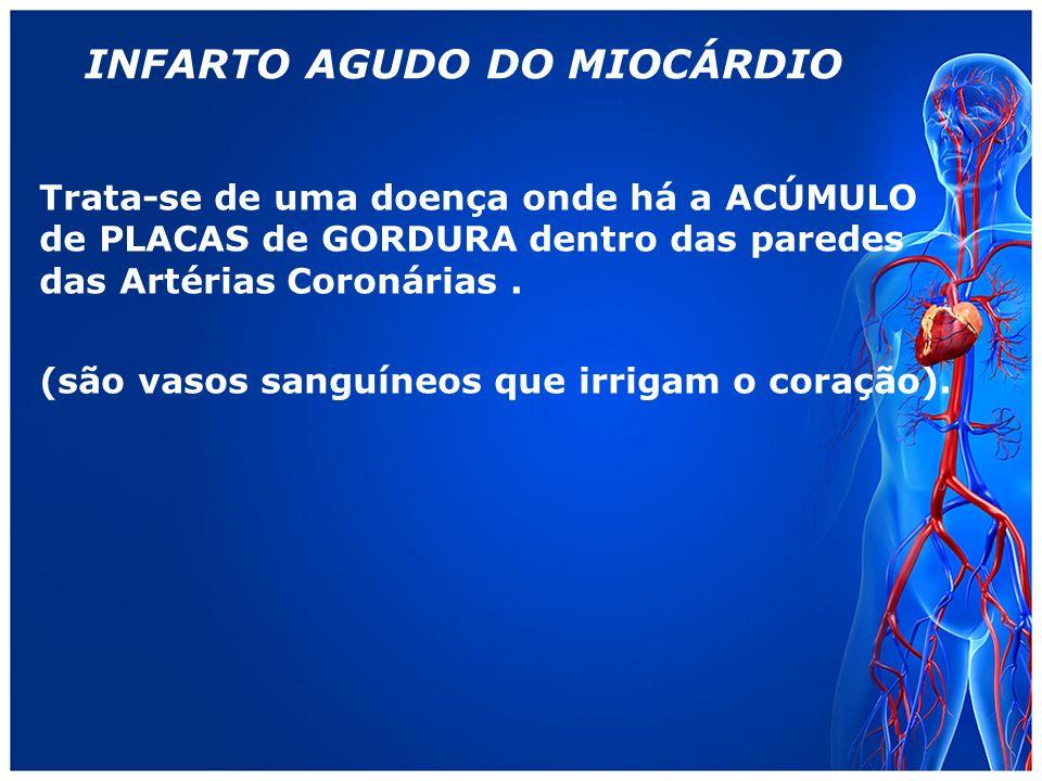 INFARTO AGUDO DO MIOCÁRDIO Trata-se de uma doença onde há a ACÚMULO de PLACAS de GORDURA dentro das paredes das Artérias Coronárias.