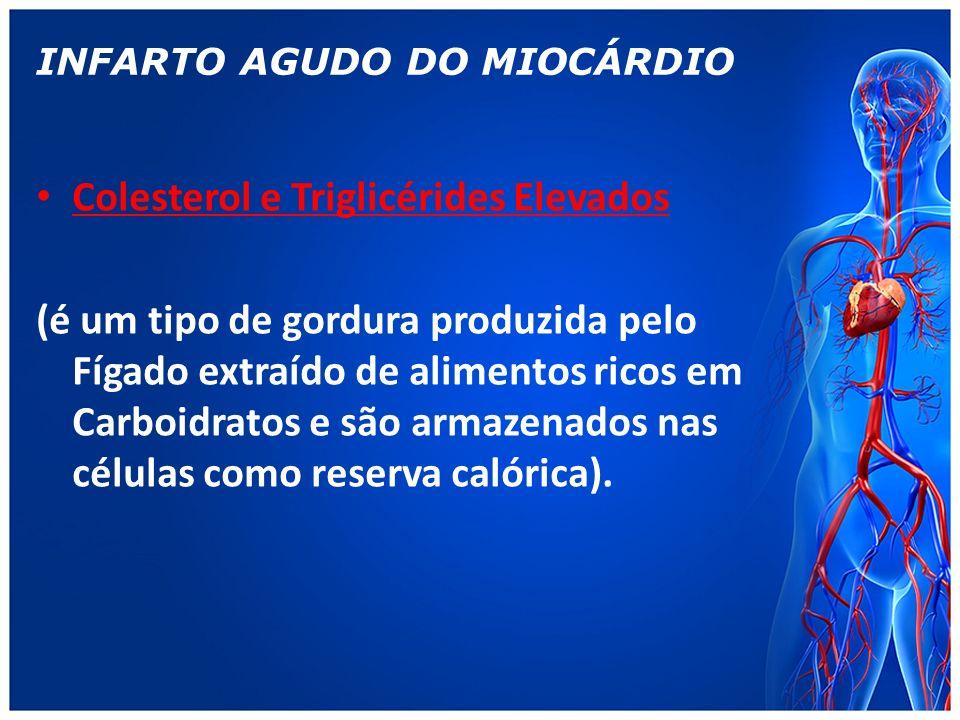 INFARTO AGUDO DO MIOCÁRDIO Colesterol e Triglicérides Elevados (é um tipo de gordura produzida pelo Fígado extraído de alimentos ricos em Carboidratos e são armazenados nas células como reserva calórica).