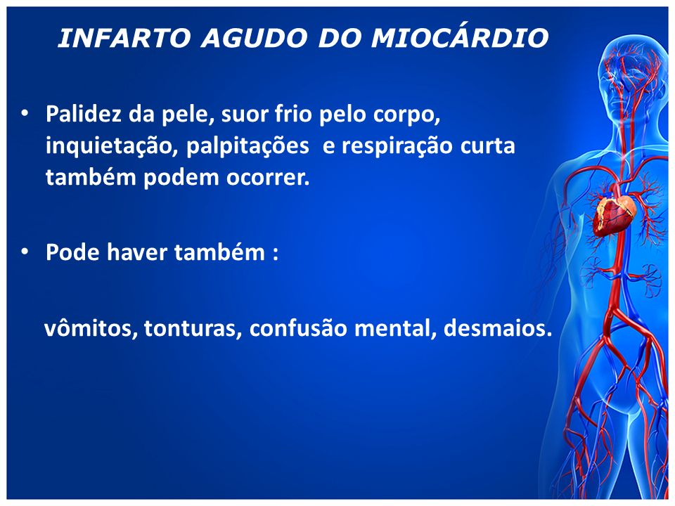 INFARTO AGUDO DO MIOCÁRDIO Palidez da pele, suor frio pelo corpo, inquietação, palpitações e respiração curta também podem ocorrer.