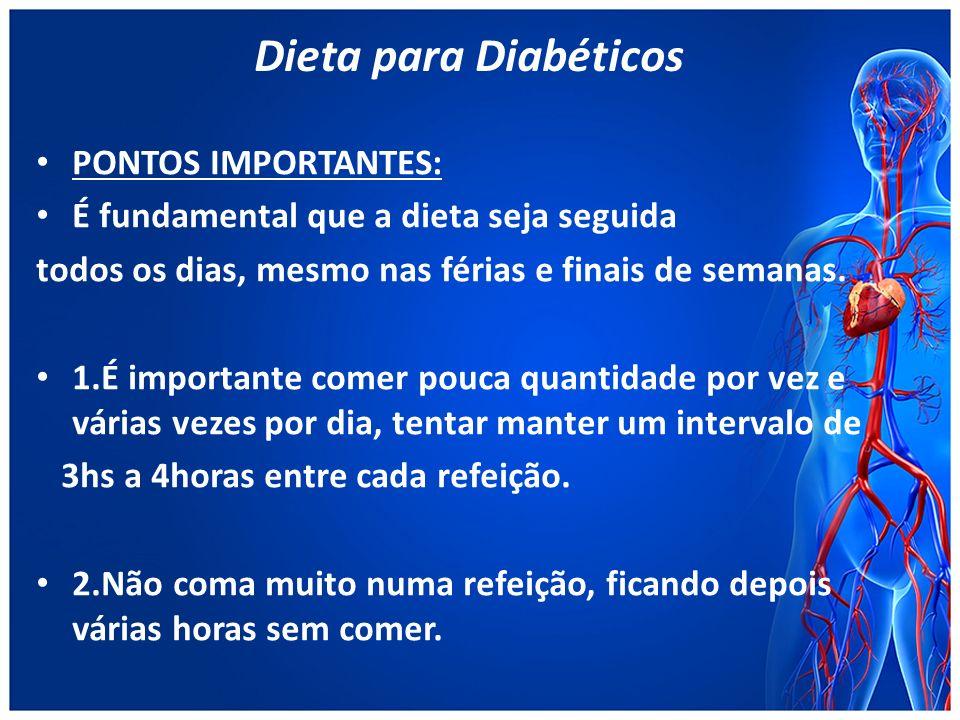 Dieta para Diabéticos PONTOS IMPORTANTES: É fundamental que a dieta seja seguida todos os dias, mesmo nas férias e finais de semanas.