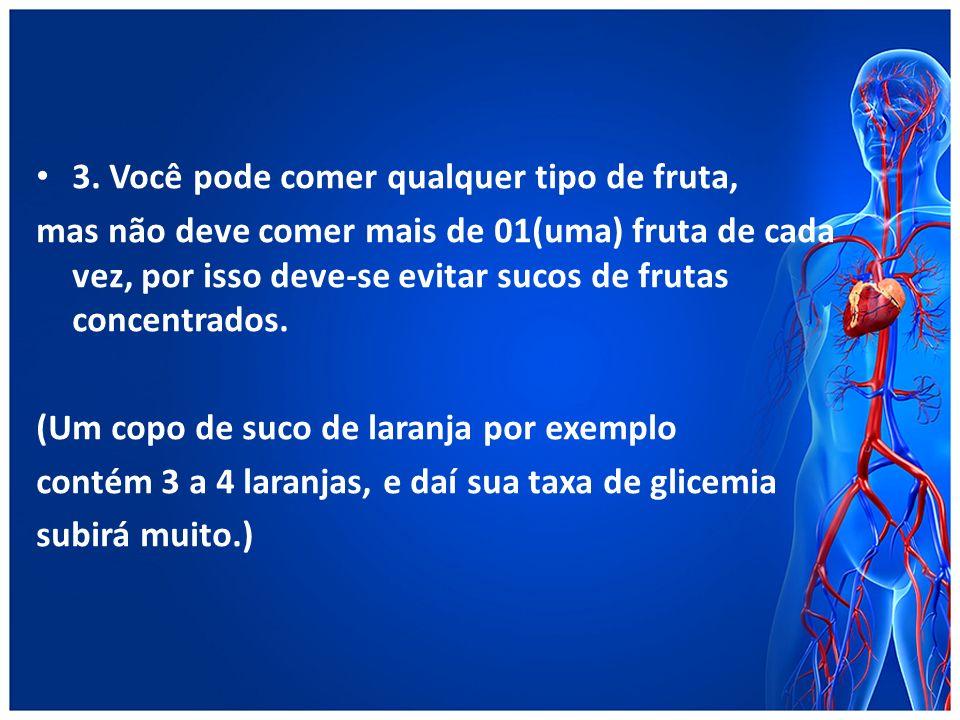 3. Você pode comer qualquer tipo de fruta, mas não deve comer mais de 01(uma) fruta de cada vez, por isso deve-se evitar sucos de frutas concentrados.