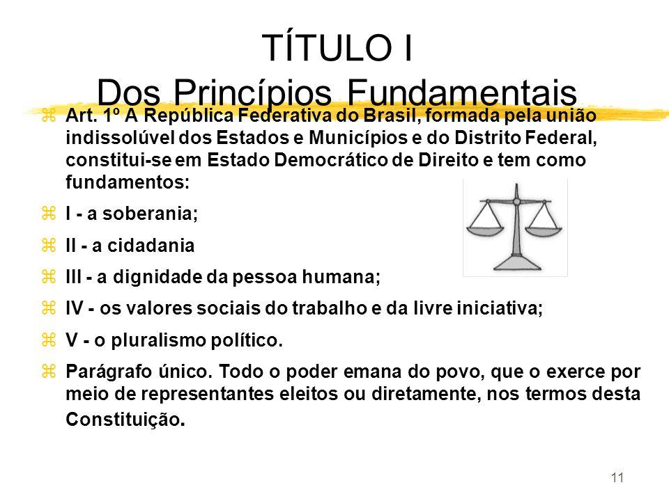 11 TÍTULO I Dos Princípios Fundamentais zArt. 1º A República Federativa do Brasil, formada pela união indissolúvel dos Estados e Municípios e do Distr