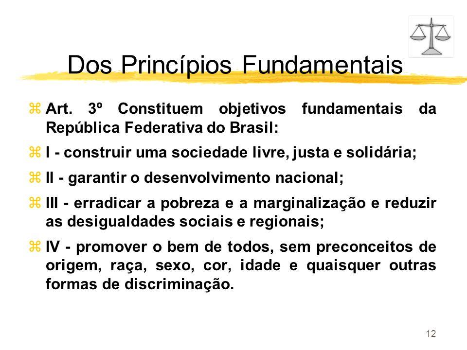 12 Dos Princípios Fundamentais zArt. 3º Constituem objetivos fundamentais da República Federativa do Brasil: zI - construir uma sociedade livre, justa