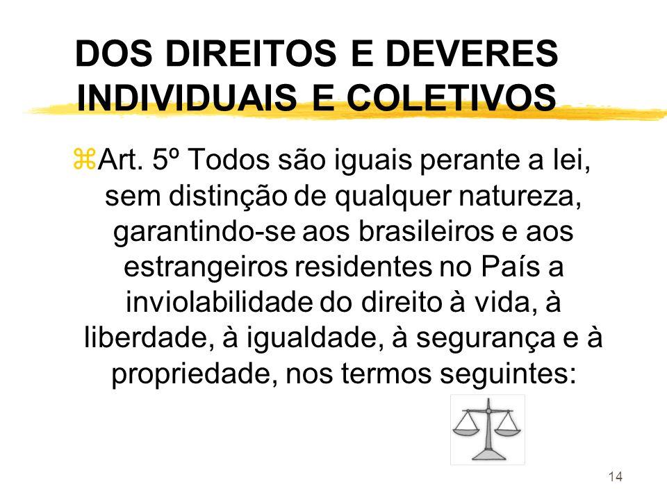 14 DOS DIREITOS E DEVERES INDIVIDUAIS E COLETIVOS zArt. 5º Todos são iguais perante a lei, sem distinção de qualquer natureza, garantindo-se aos brasi