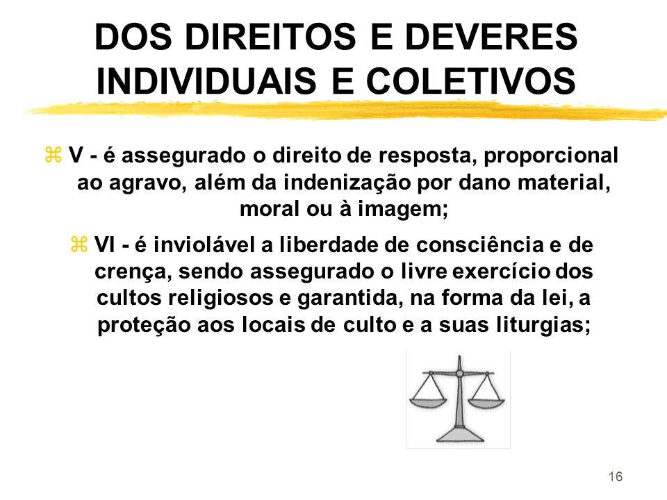 16 DOS DIREITOS E DEVERES INDIVIDUAIS E COLETIVOS zV - é assegurado o direito de resposta, proporcional ao agravo, além da indenização por dano materi