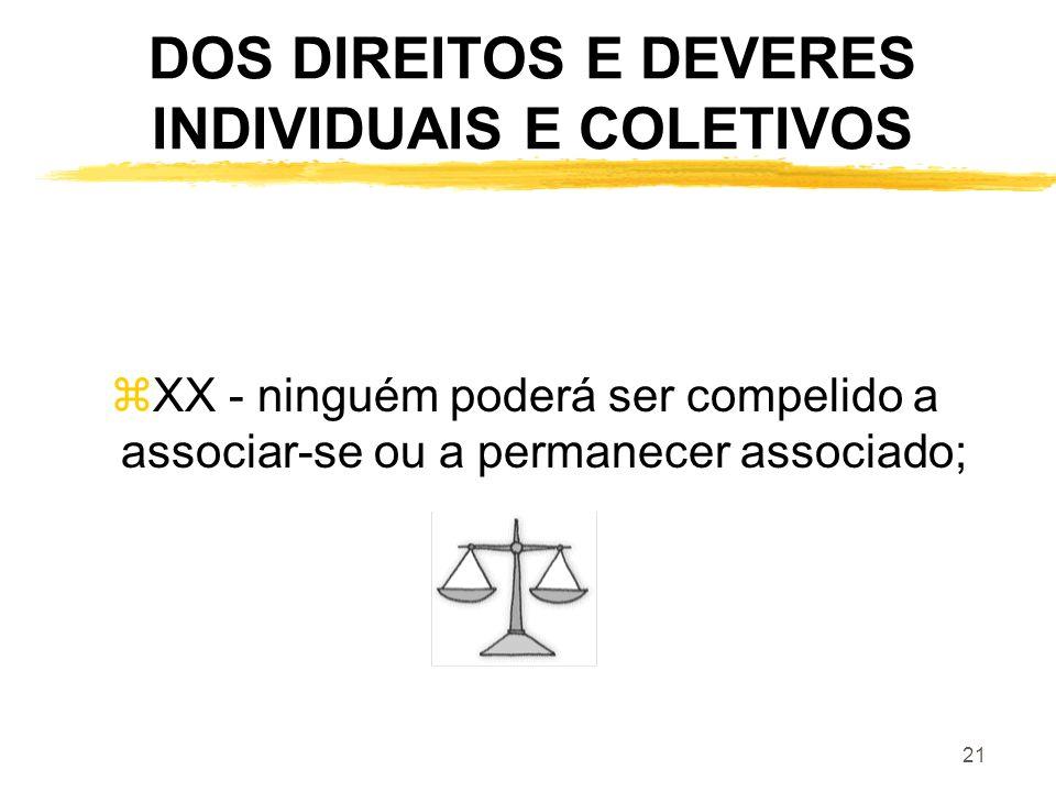 21 DOS DIREITOS E DEVERES INDIVIDUAIS E COLETIVOS zXX - ninguém poderá ser compelido a associar-se ou a permanecer associado;