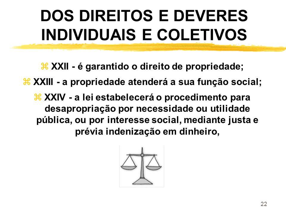 22 DOS DIREITOS E DEVERES INDIVIDUAIS E COLETIVOS zXXII - é garantido o direito de propriedade; zXXIII - a propriedade atenderá a sua função social; z