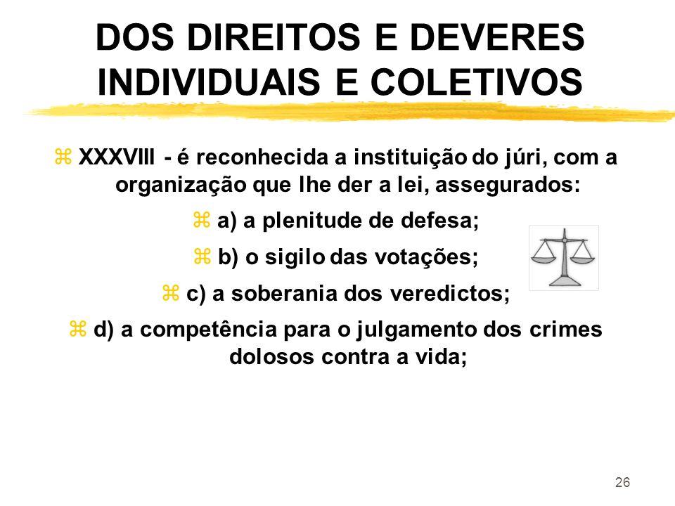 26 DOS DIREITOS E DEVERES INDIVIDUAIS E COLETIVOS zXXXVIII - é reconhecida a instituição do júri, com a organização que lhe der a lei, assegurados: za