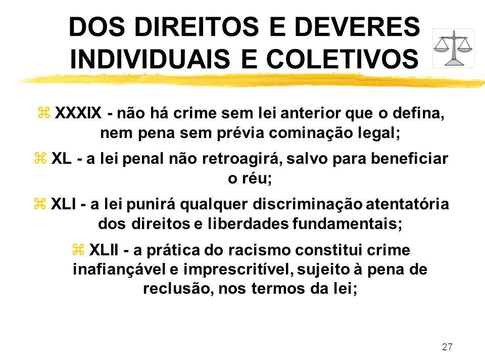 27 DOS DIREITOS E DEVERES INDIVIDUAIS E COLETIVOS zXXXIX - não há crime sem lei anterior que o defina, nem pena sem prévia cominação legal; zXL - a le