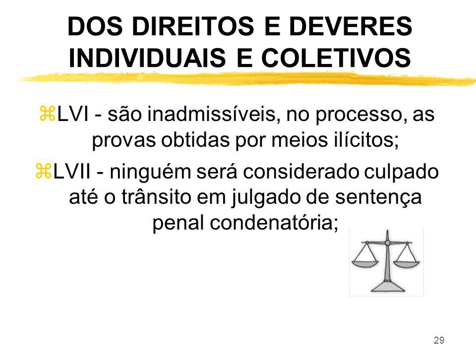 29 DOS DIREITOS E DEVERES INDIVIDUAIS E COLETIVOS zLVI - são inadmissíveis, no processo, as provas obtidas por meios ilícitos; zLVII - ninguém será co