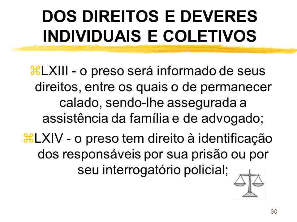 30 DOS DIREITOS E DEVERES INDIVIDUAIS E COLETIVOS zLXIII - o preso será informado de seus direitos, entre os quais o de permanecer calado, sendo-lhe a