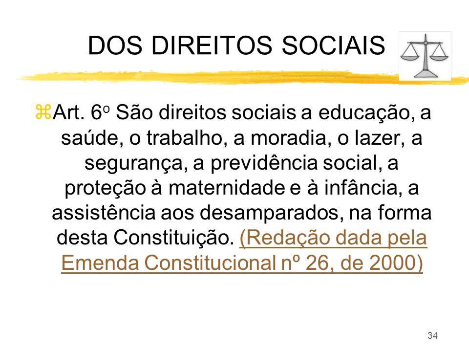 34 DOS DIREITOS SOCIAIS zArt. 6 o São direitos sociais a educação, a saúde, o trabalho, a moradia, o lazer, a segurança, a previdência social, a prote