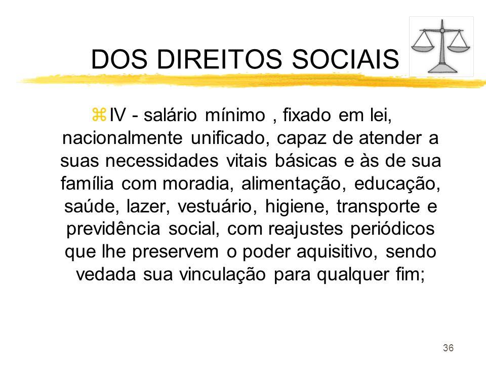 36 DOS DIREITOS SOCIAIS zIV - salário mínimo, fixado em lei, nacionalmente unificado, capaz de atender a suas necessidades vitais básicas e às de sua