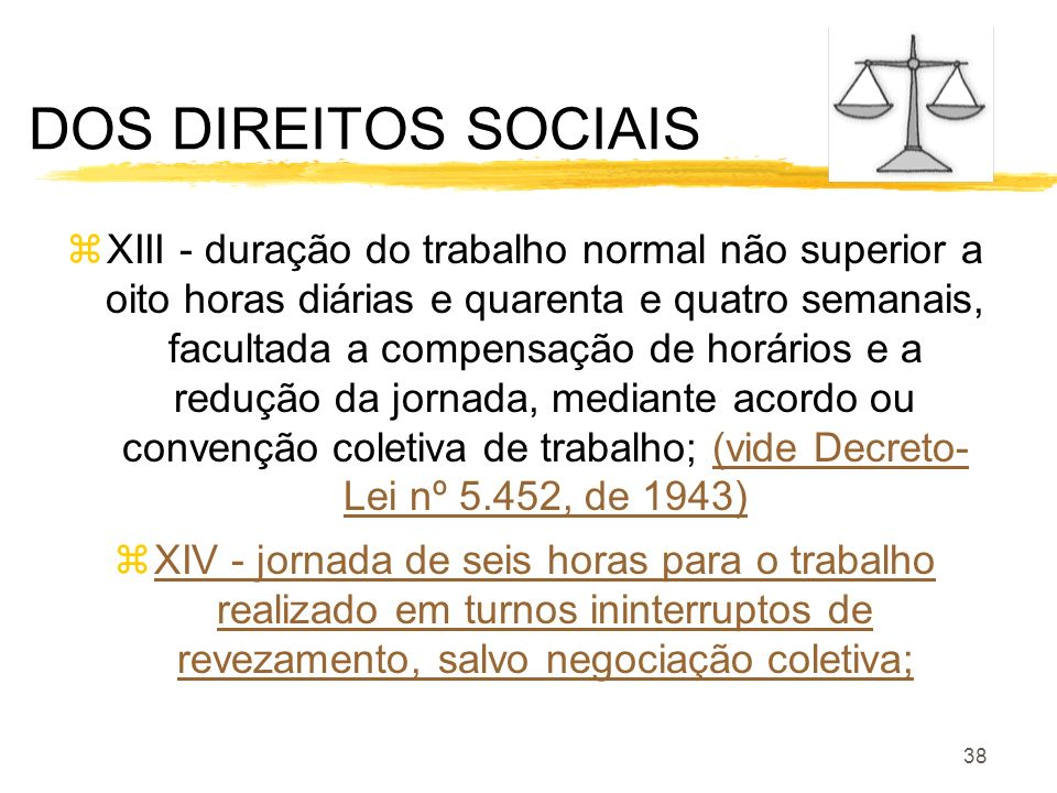 38 DOS DIREITOS SOCIAIS zXIII - duração do trabalho normal não superior a oito horas diárias e quarenta e quatro semanais, facultada a compensação de
