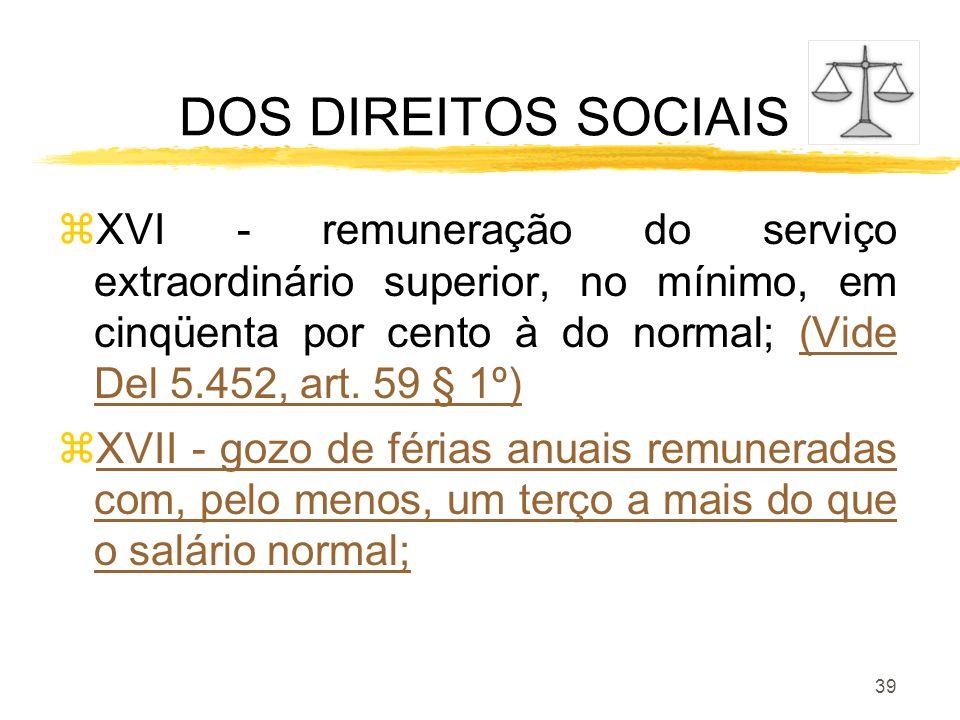 39 DOS DIREITOS SOCIAIS zXVI - remuneração do serviço extraordinário superior, no mínimo, em cinqüenta por cento à do normal; (Vide Del 5.452, art. 59