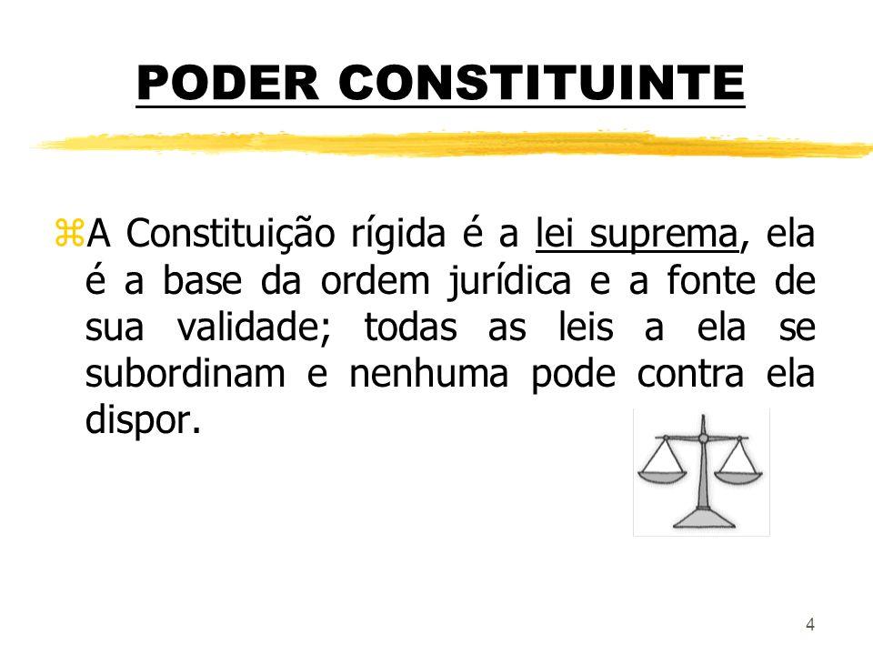 4 PODER CONSTITUINTE zA Constituição rígida é a lei suprema, ela é a base da ordem jurídica e a fonte de sua validade; todas as leis a ela se subordin