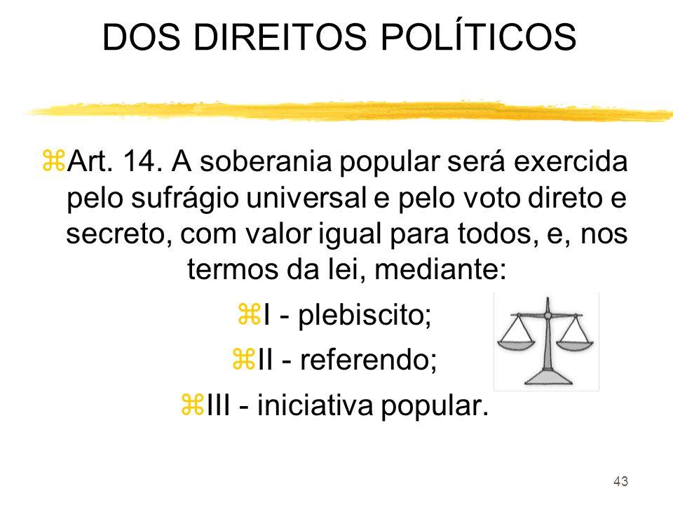 43 DOS DIREITOS POLÍTICOS zArt. 14. A soberania popular será exercida pelo sufrágio universal e pelo voto direto e secreto, com valor igual para todos
