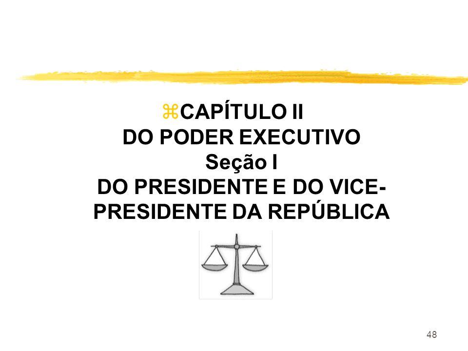 48 zCAPÍTULO II DO PODER EXECUTIVO Seção I DO PRESIDENTE E DO VICE- PRESIDENTE DA REPÚBLICA