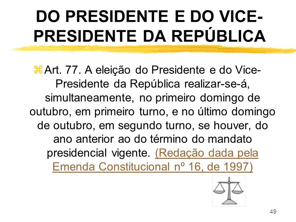 49 DO PRESIDENTE E DO VICE- PRESIDENTE DA REPÚBLICA zArt. 77. A eleição do Presidente e do Vice- Presidente da República realizar-se-á, simultaneament