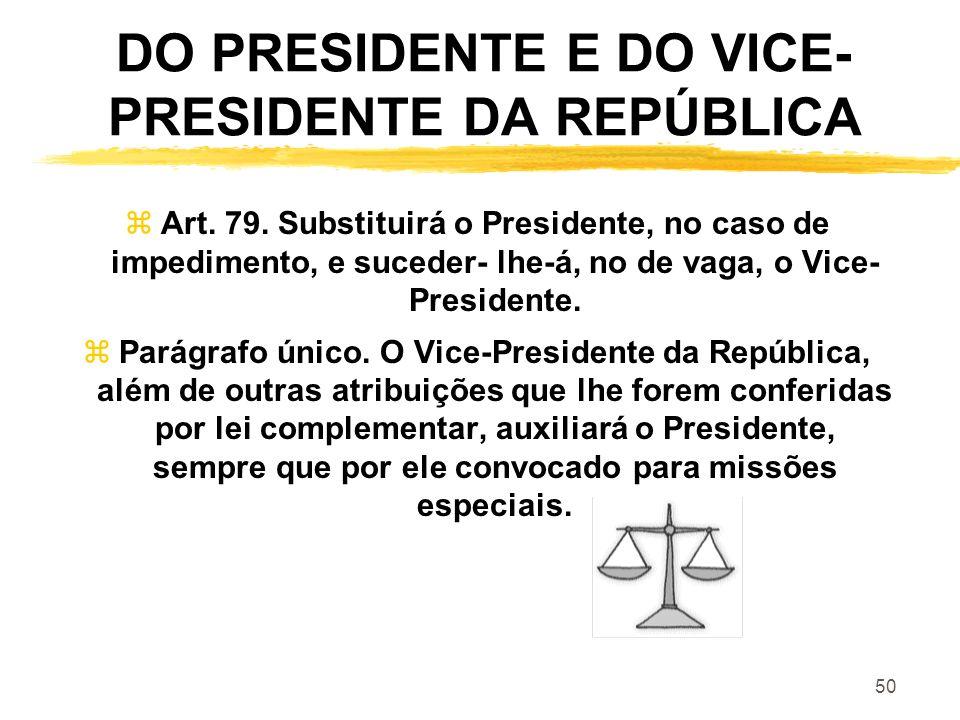 50 DO PRESIDENTE E DO VICE- PRESIDENTE DA REPÚBLICA zArt. 79. Substituirá o Presidente, no caso de impedimento, e suceder- lhe-á, no de vaga, o Vice-