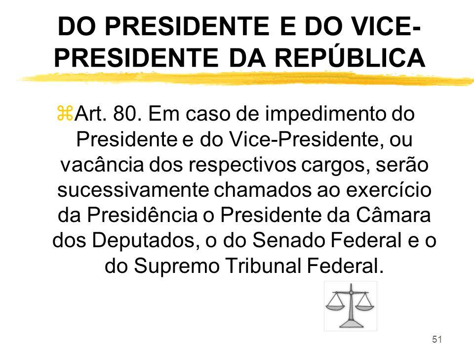51 DO PRESIDENTE E DO VICE- PRESIDENTE DA REPÚBLICA zArt. 80. Em caso de impedimento do Presidente e do Vice-Presidente, ou vacância dos respectivos c