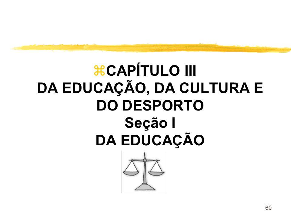 60 zCAPÍTULO III DA EDUCAÇÃO, DA CULTURA E DO DESPORTO Seção I DA EDUCAÇÃO