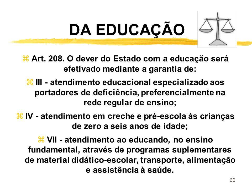 62 DA EDUCAÇÃO zArt. 208. O dever do Estado com a educação será efetivado mediante a garantia de: zIII - atendimento educacional especializado aos por