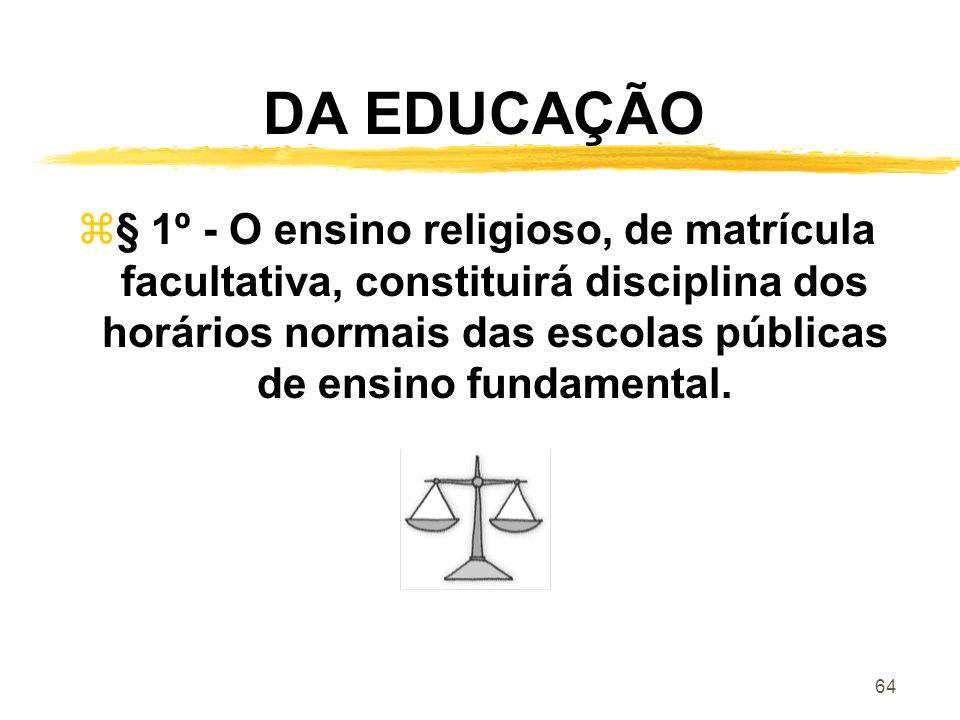 64 DA EDUCAÇÃO z§ 1º - O ensino religioso, de matrícula facultativa, constituirá disciplina dos horários normais das escolas públicas de ensino fundam