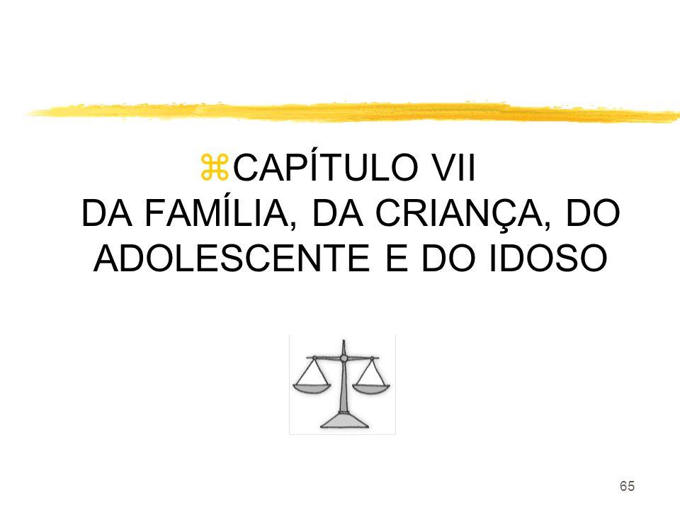 65 zCAPÍTULO VII DA FAMÍLIA, DA CRIANÇA, DO ADOLESCENTE E DO IDOSO