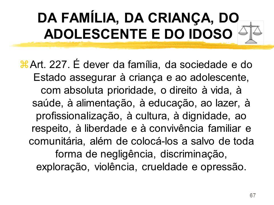 67 DA FAMÍLIA, DA CRIANÇA, DO ADOLESCENTE E DO IDOSO zArt. 227. É dever da família, da sociedade e do Estado assegurar à criança e ao adolescente, com