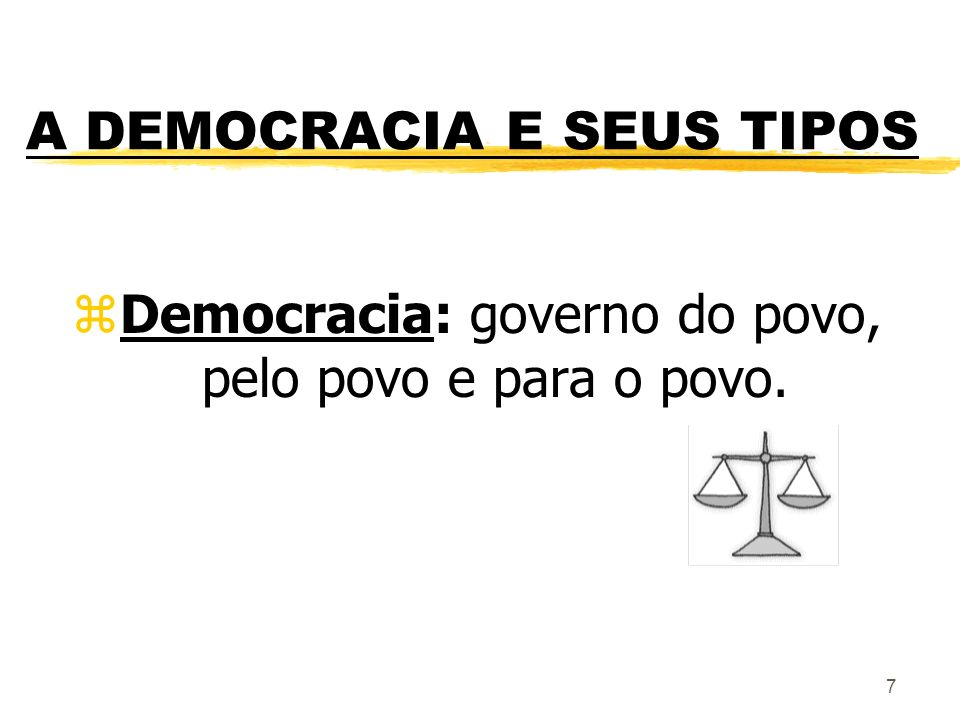 7 A DEMOCRACIA E SEUS TIPOS zDemocracia: governo do povo, pelo povo e para o povo.