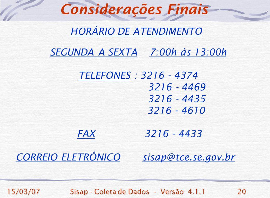 15/03/07Sisap - Coleta de Dados - Versão 4.1.120 HORÁRIO DE ATENDIMENTO SEGUNDA A SEXTA 7:00h às 13:00h TELEFONES : 3216 - 4374 3216 - 4469 3216 - 4435 3216 - 4610 FAX 3216 - 4433 CORREIO ELETRÔNICO sisap@tce.se.gov.br Considerações Finais