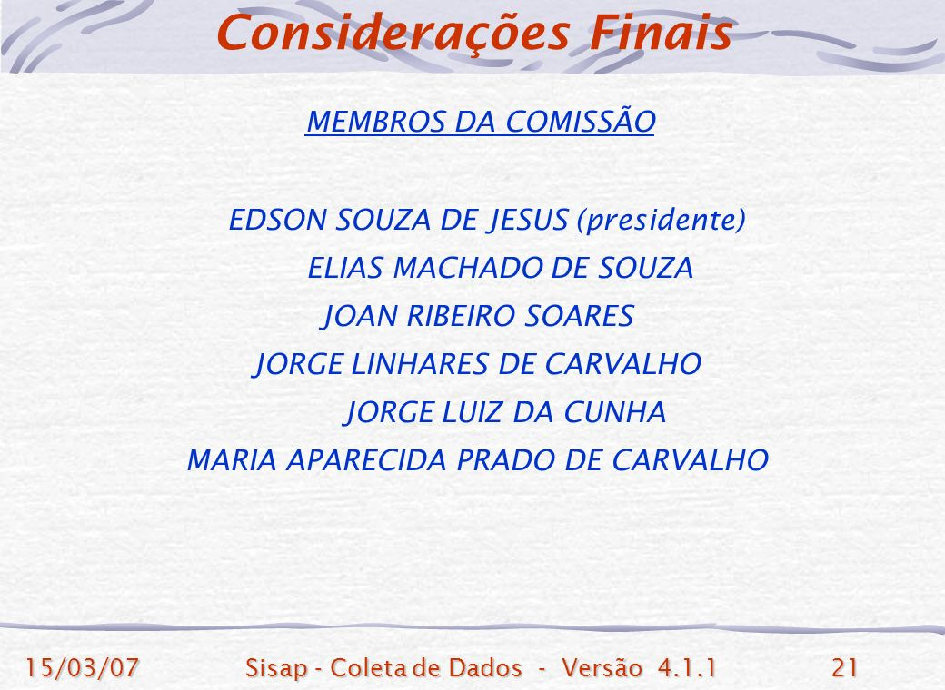 15/03/07Sisap - Coleta de Dados - Versão 4.1.121 MEMBROS DA COMISSÃO EDSON SOUZA DE JESUS (presidente) ELIAS MACHADO DE SOUZA JOAN RIBEIRO SOARES JORGE LINHARES DE CARVALHO JORGE LUIZ DA CUNHA MARIA APARECIDA PRADO DE CARVALHO Considerações Finais