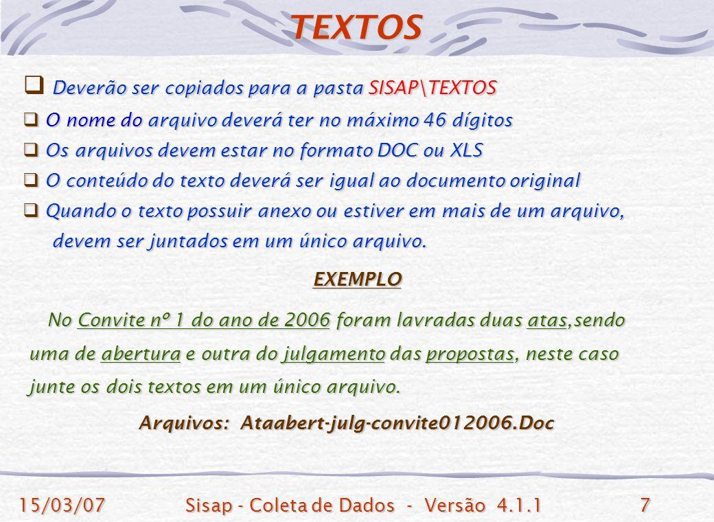 15/03/07Sisap - Coleta de Dados - Versão 4.1.17 Deverão ser copiados para a pasta SISAP\TEXTOS O nome do arquivo deverá ter no máximo 46 dígitos O nome do arquivo deverá ter no máximo 46 dígitos Os arquivos devem estar no formato DOC ou XLS Os arquivos devem estar no formato DOC ou XLS O conteúdo do texto deverá ser igual ao documento original O conteúdo do texto deverá ser igual ao documento original Quando o texto possuir anexo ou estiver em mais de um arquivo, Quando o texto possuir anexo ou estiver em mais de um arquivo, devem ser juntados em um único arquivo.