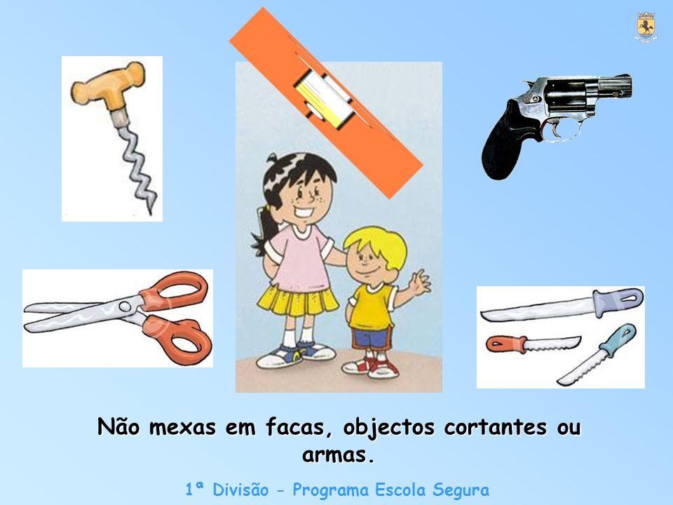 1ª Divisão - Programa Escola Segura Não mexas em facas, objectos cortantes ou armas.