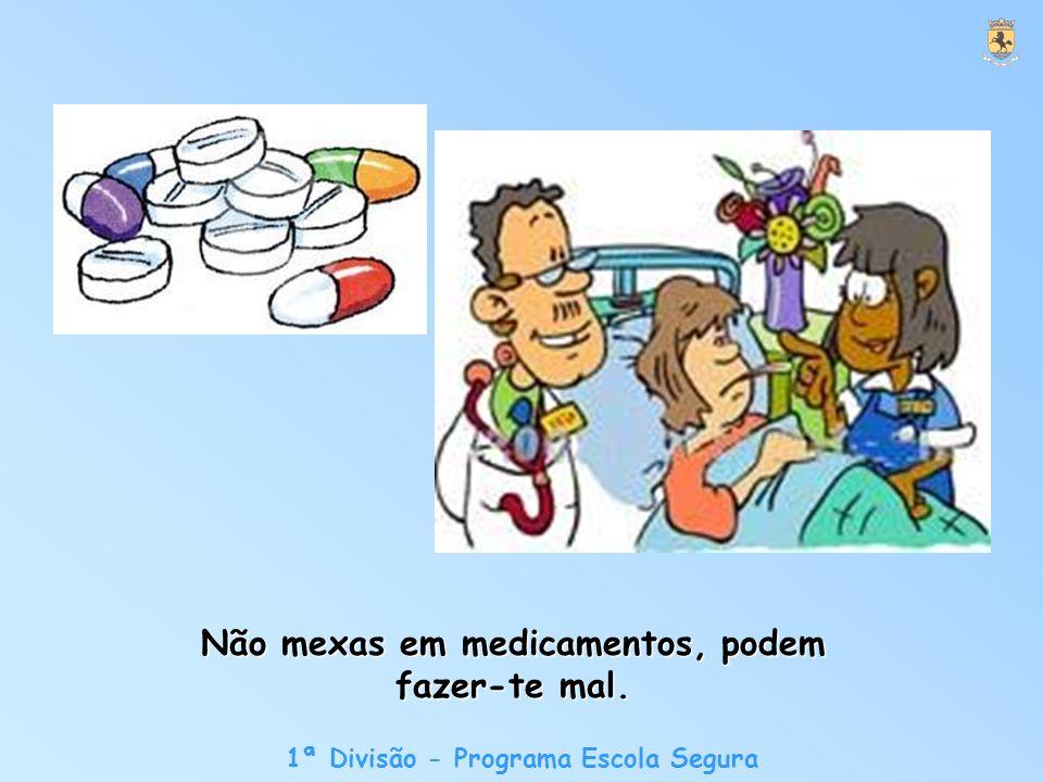 1ª Divisão - Programa Escola Segura Não mexas em medicamentos, podem fazer-te mal.