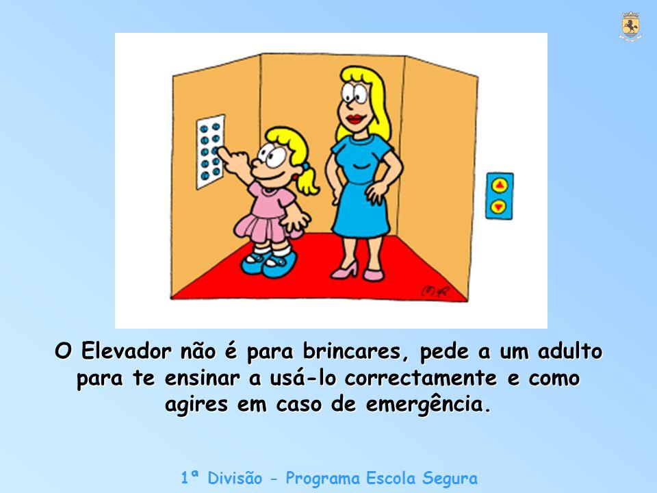 1ª Divisão - Programa Escola Segura O Elevador não é para brincares, pede a um adulto para te ensinar a usá-lo correctamente e como agires em caso de emergência.