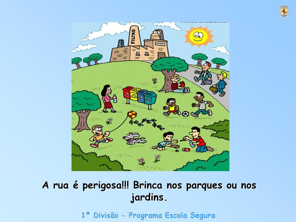 1ª Divisão - Programa Escola Segura A rua é perigosa!!! Brinca nos parques ou nos jardins.