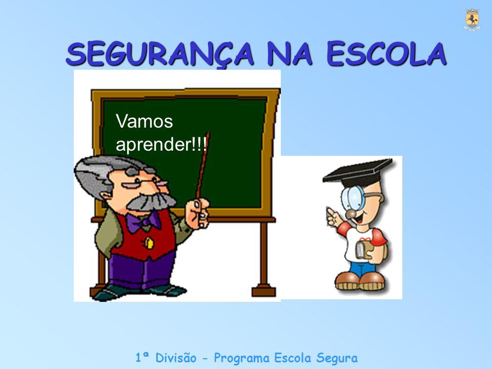 1ª Divisão - Programa Escola Segura SEGURANÇA NA ESCOLA Vamos aprender!!!